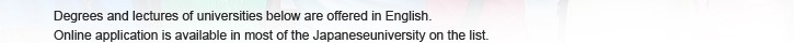 Degrees and lectures of universities below are offered in English. Online application is available in most of the Japaneseuniversity on the list.